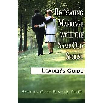 Recreating Marriage with the Same Old Spouse by Bender & Sandra Gray