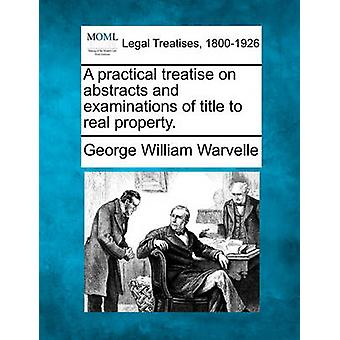 A practical treatise on abstracts and examinations of title to real property. by Warvelle & George William