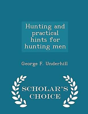Hunting and practical hints for hunting men  Scholars Choice Edition by Underhill & George F.