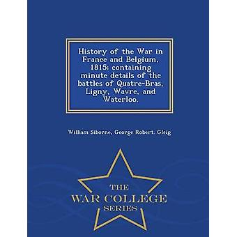 History of the War in France and Belgium 1815 containing minute details of the battles of QuatreBras Ligny Wavre and Waterloo.  War College Series by Siborne & William