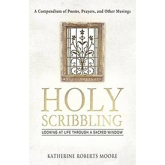 Holy Scribbling Looking at Life Through a Sacred Window by Moore & Katherine Roberts