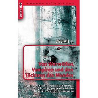 Von Werwlfen Vampiren und den Tchtern des MondesLegenden und Geschichten Rtsel und Romanzen und die tdlichen nchtlichen Gefahren in den dunklen Wldern von Transsilvanien by J. & Jaliah