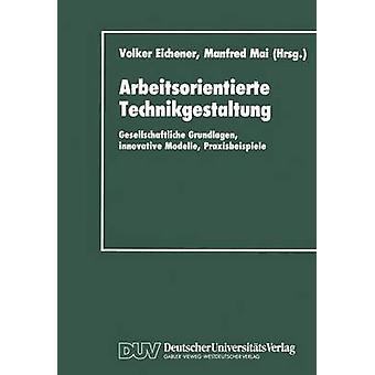 Arbeitsorientierte Technikgestaltung Gesellschaftliche Grundlagen innovative Modelle Praxisbeispiele av Eichener & Volker