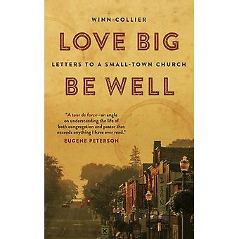 Love Big - Be Well - Letters to a Small-Town Church by Winn A. Collier