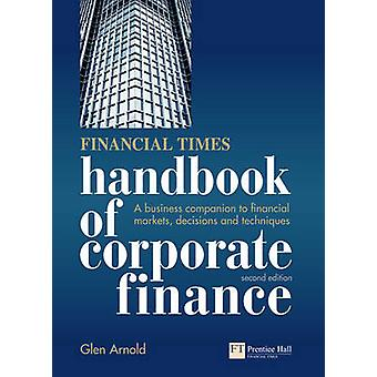 Financial Times Handbook of Corporate Finance  A Business Companion to Financial Markets Decisions and Techniques by Glen Arnold