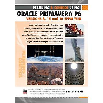Planning and Control Using Oracle Primavera P6 Versions 8 15 and 16 EPPM Web by Harris & Paul E