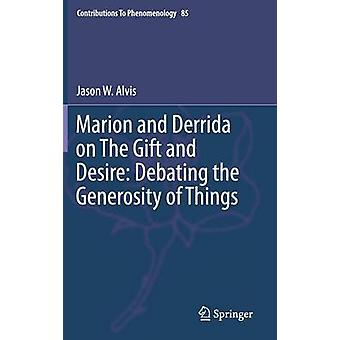 Marion and Derrida on The Gift and Desire Debating the Generosity of Things by Alvis & Jason