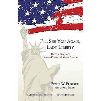 Ill See You Again Lady Liberty The True Story of a German Prisoner of War in America by Floeter & Ernst W.