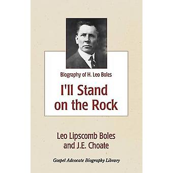 Ill Stand On The Rock  A Biography of H. Leo Boles by Boles & Leo Lipscomb