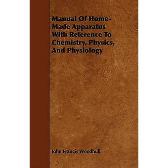 Manual of HomeMade Apparatus with Reference to Chemistry Physics and Physiology by Woodhull & John Francis