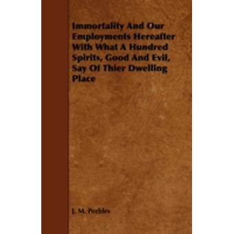 Immortality and Our Employments Hereafter with What a Hundred Spirits Good and Evil Say of Thier Dwelling Place by Peebles & J. M.