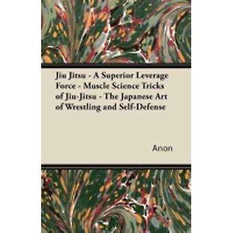 Jiu Jitsu  A Superior Leverage Force  Muscle Science Tricks of JiuJitsu  The Japanese Art of Wrestling and SelfDefense by Anon