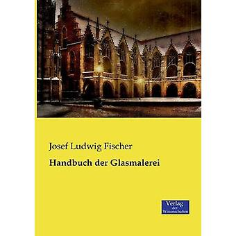 Handbuch der Glasmalerei by Fischer & Josef Ludwig