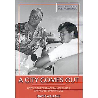 A City Comes Out - The Gay and Lesbian History of Palm Springs by Davi