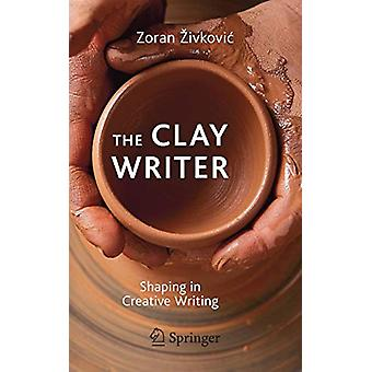 The Clay Writer - Shaping in Creative Writing by Zoran Zivkovic - 9783