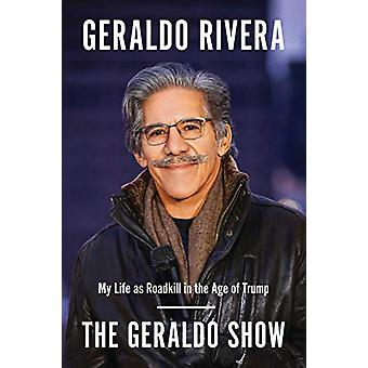 The Geraldo Show - My Life as Roadkill in the Age of Trump by Geraldo