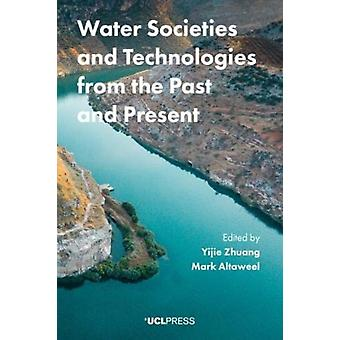 Water Societies and Technologies from the Past and Present by Edited by Mark Altaweel & Edited by Dr Yijie Zhuang