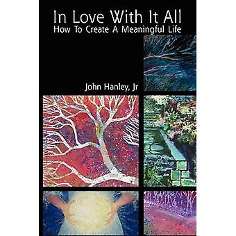 In Love with It All - How to Create a Meaningful Life by John Jr Hanle