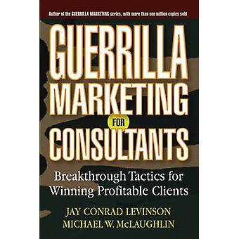 Guerrilla Marketing for Consultants - Breakthrough Tactics for Winning