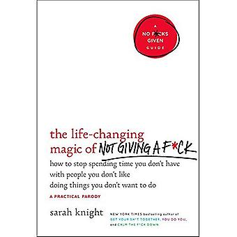 The Life-Changing Magic of Not Giving A F*ck: How to Stop Spending Time You Don't Have with People You Don't Like...