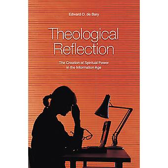 Theological Reflection The Creation of Spiritual Power in the Information Age by de Bary & Edward O.