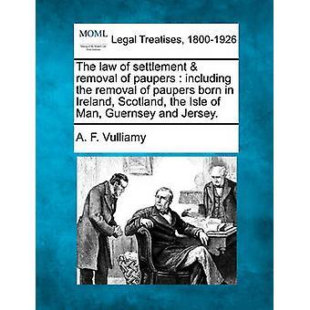 Das Gesetz der Siedlung Entfernung der Bettler, einschließlich der Beseitigung von Arme Leute geboren in Irland, Schottland, Isle Of Man, Guernsey und Jersey. von Vulliamy & A. F.