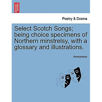 Select Scotch Songs being choice specimens of Northern minstrelsy with a glossary and illustrations. by Anonymous