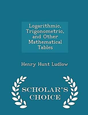Logarithmic Trigonometric and Other Mathematical Tables  Scholars Choice Edition by Ludlow & Henry Hunt
