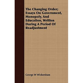 The Changing Order Essays On Government Monopoly And Education Written During A Period Of Readjustment by Wickersham & George W