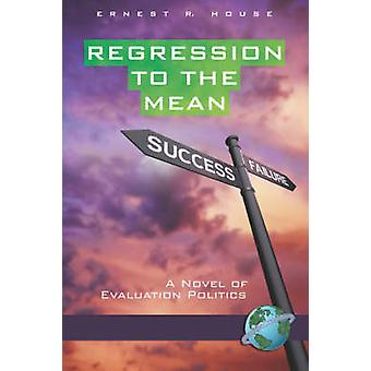 Regression to the Mean A Novel of Evaluation Politics PB by House & Ernest R.
