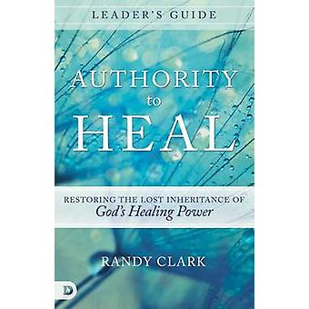 Authority to Heal Leader's Guide - Restoring the Lost Inheritance of G