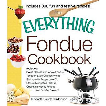 The Everything Fondue Cookbook - 300 Creative Ideas for Any Occasion b