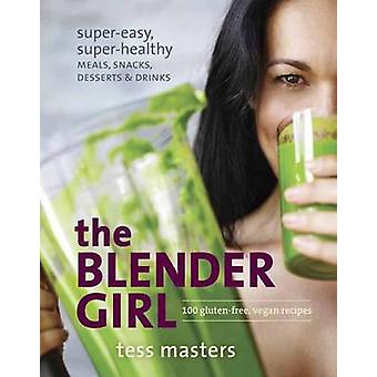 The Blender Girl - Super-Easy - Super-Healthy Meals - Snacks - Dessert