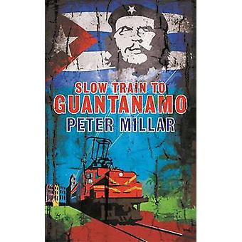 Slow Train to Guantanamo by Peter Millar - 9781908129505 Book