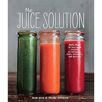The Juice Solution - More Than 90 Feel-Good Recipes to Energise - Fuel