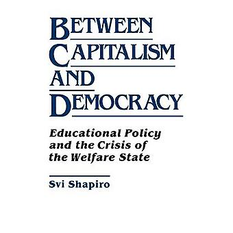 Between Capitalism and Democracy Educational Policy and the Crisis of the Welfare State by Shapiro & Svi