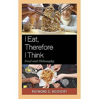 I Eat Therefore I Think Food and Philosophy by Boisvert & Raymond D.