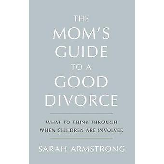 The Moms Guide to a Good Divorce What to Think Through When Children are Involved by Armstrong & Sarah
