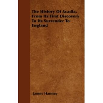 The History Of Acadia From Its First Discovery To Its Surrender To England by Hannay & James