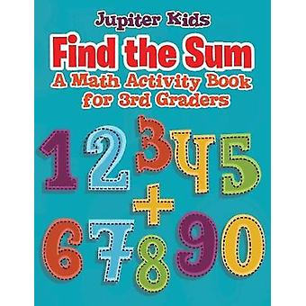 Find the Sum  A Math Activity Book for 3rd Graders by Jupiter Kids