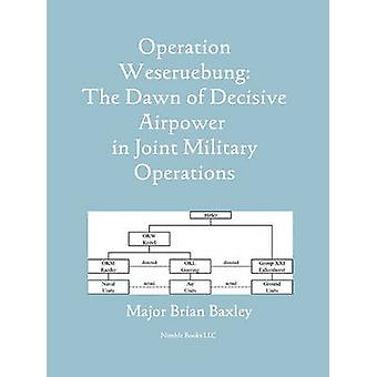 Operation Weseruebung The Dawn of Decisive Airpower in Joint Military Operations by Baxley & Brian