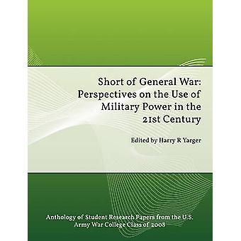 Short of General War Perspectives on the Use of Military Power in the 21st Century by Yarger & Harry H.