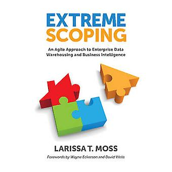 Extreme Scoping An Agile Approach to Enterprise Data Warehousing and Business Intelligence by Moss & Larissa