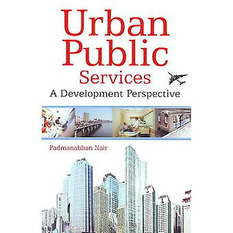 Urban Public Services - A Development Perspective by Padmanabhan Nair