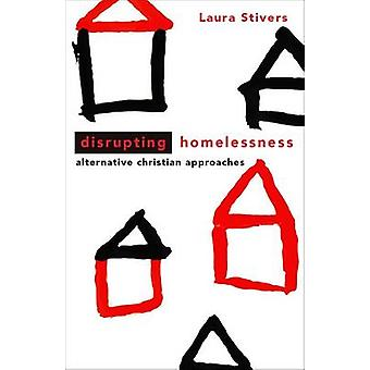 Disrupting Homelessness - Alternative Christian Approaches by Laura A.