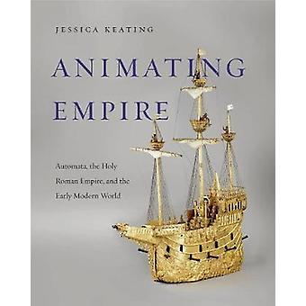 Animating Empire - Automata - the Holy Roman Empire - and the Early Mo