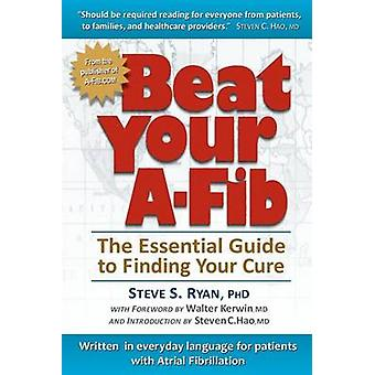 Beat Your A-Fib - The Essential Guide to Finding Your Cure - Written in