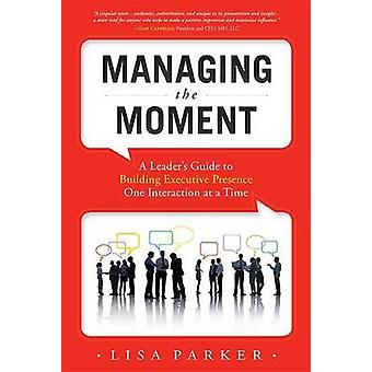 Managing the Moment - A Leader's Guide to Building Executive Presence