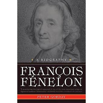 Francois Fenelon - A Biography - The Apostle of Pure Love by Peter Gor