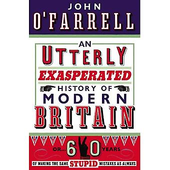 Une histoire totalement exaspérée de la Grande-Bretagne moderne: ou soixante ans de faire les mêmes erreurs stupides comme toujours